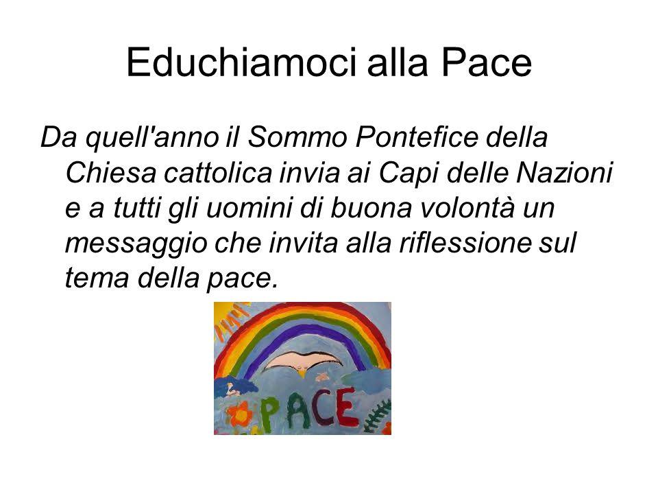 Educhiamoci alla Pace Da quell'anno il Sommo Pontefice della Chiesa cattolica invia ai Capi delle Nazioni e a tutti gli uomini di buona volontà un mes