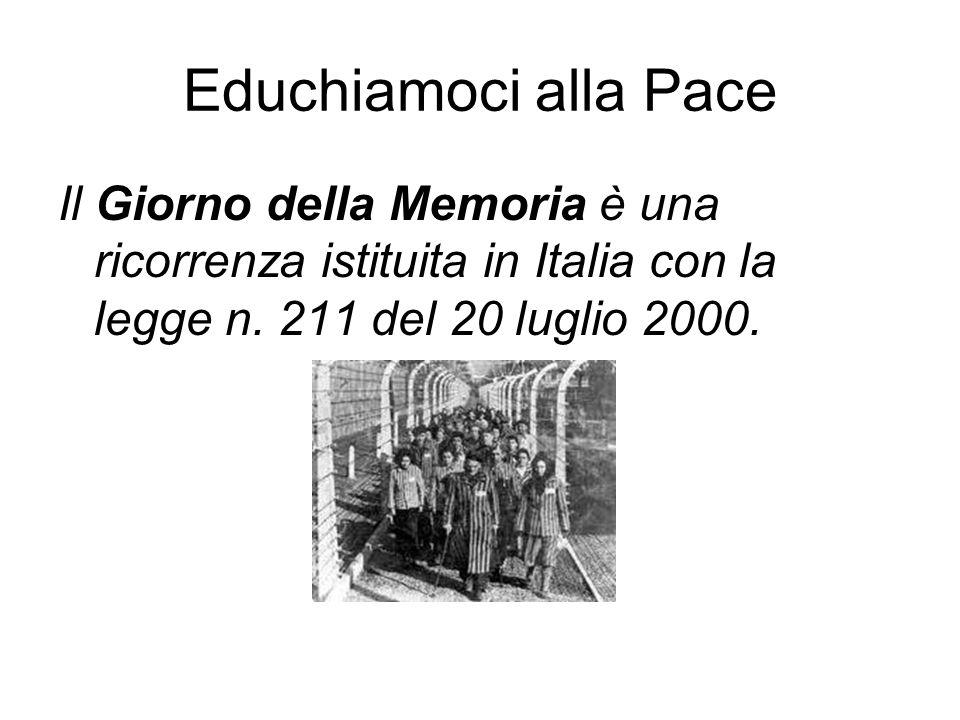 Educhiamoci alla Pace Il Giorno della Memoria è una ricorrenza istituita in Italia con la legge n. 211 del 20 luglio 2000.