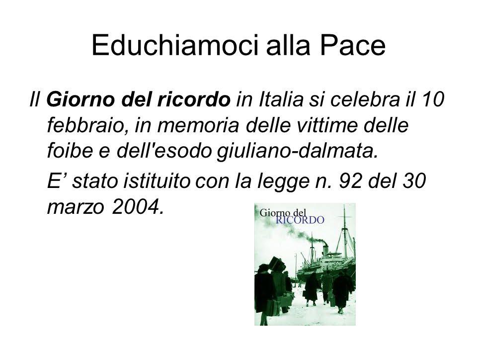 Educhiamoci alla Pace Il Giorno del ricordo in Italia si celebra il 10 febbraio, in memoria delle vittime delle foibe e dell'esodo giuliano-dalmata. E