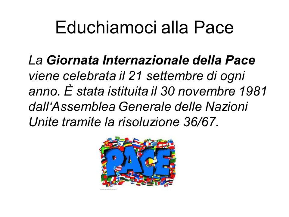 Educhiamoci alla Pace La Giornata Internazionale della Pace viene celebrata il 21 settembre di ogni anno. È stata istituita il 30 novembre 1981 dallAs