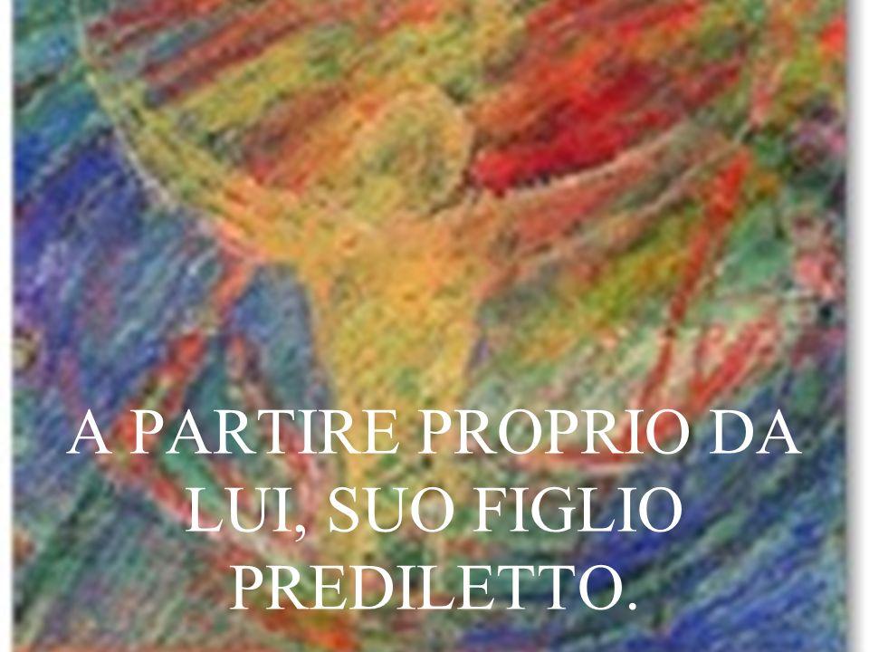 A PARTIRE PROPRIO DA LUI, SUO FIGLIO PREDILETTO.