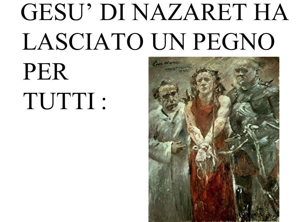 GESU DI NAZARET HA LASCIATO UN PEGNO PER TUTTI :