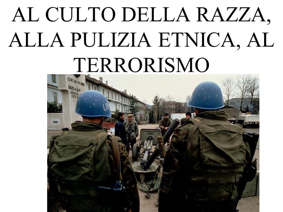 AL CULTO DELLA RAZZA, ALLA PULIZIA ETNICA, AL TERRORISMO
