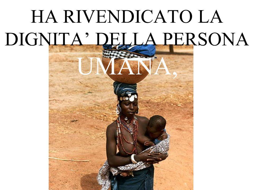 HA RIVENDICATO LA DIGNITA DELLA PERSONA UMANA,