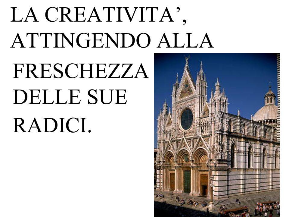 LA CREATIVITA, ATTINGENDO ALLA FRESCHEZZA DELLE SUE RADICI.
