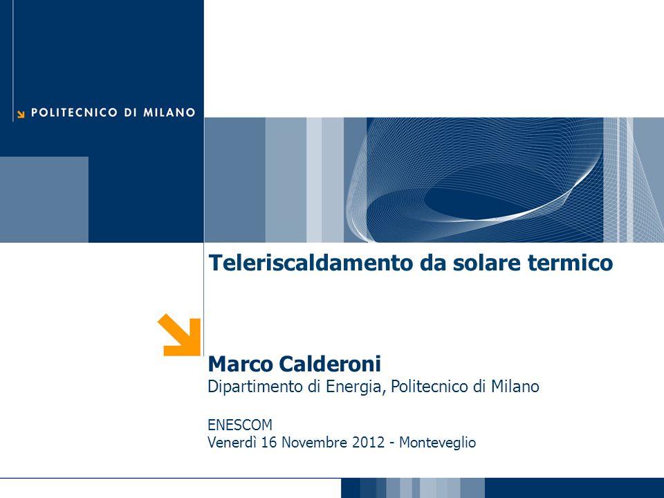 Teleriscaldamento da solare termico Marco Calderoni Dipartimento di Energia, Politecnico di Milano ENESCOM Venerdì 16 Novembre 2012 - Monteveglio