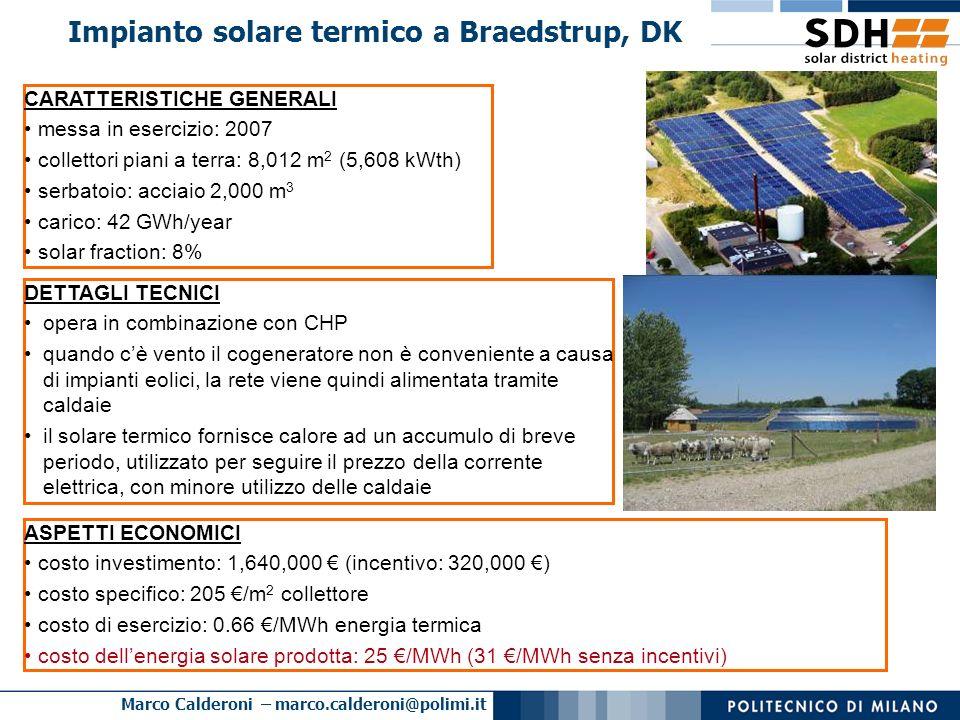 Marco Calderoni – marco.calderoni@polimi.it Impianto solare termico a Crailsheim, DE CARATTERISTICHE GENERALI solar fraction elevata: 50% messa in esercizio: 2003 collettori piani a terra e su tetti: 7,300 m 2 (5,110 kW th ) accumulo stagionale a sonde geotermiche (volume: 73,500 m 3 ) carico: 4.1 GWh/anno Source: www.stw-crailsheim.de ASPETTI ECONOMICI costo investimento: 7,000,000 costo investimento specifico: 959 /m 2 collettore incentivo: 3,400,000 costo dellenergia solare prodotta: 112 /MWh (219 /MWh senza incentivi)