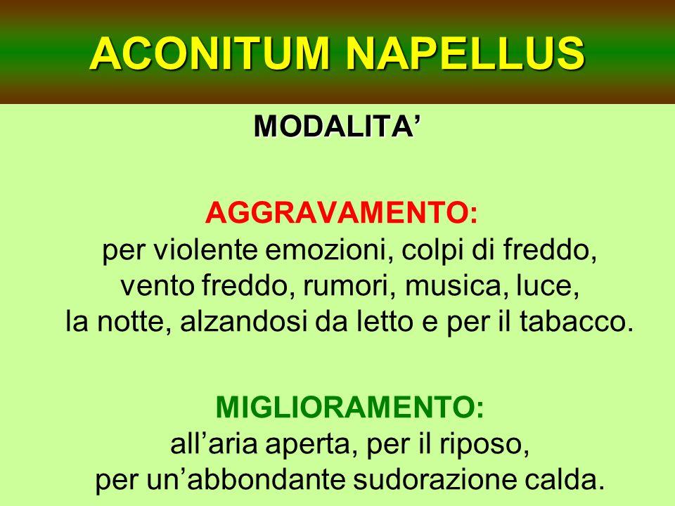 ACONITUM NAPELLUS MODALITA AGGRAVAMENTO: per violente emozioni, colpi di freddo, vento freddo, rumori, musica, luce, la notte, alzandosi da letto e pe