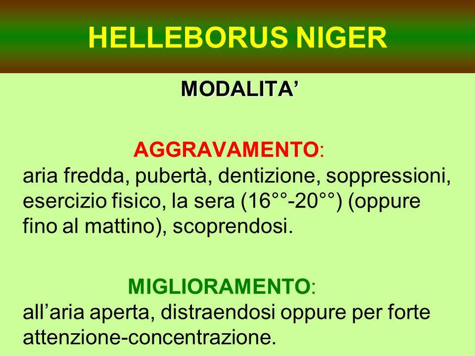 HELLEBORUS NIGER MODALITA MODALITA AGGRAVAMENTO: aria fredda, pubertà, dentizione, soppressioni, esercizio fisico, la sera (16°°-20°°) (oppure fino al