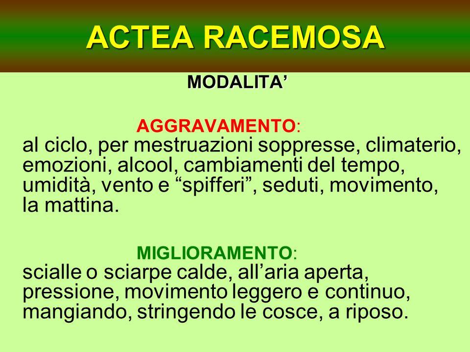 ACTEA RACEMOSA MODALITA MODALITA AGGRAVAMENTO: al ciclo, per mestruazioni soppresse, climaterio, emozioni, alcool, cambiamenti del tempo, umidità, ven