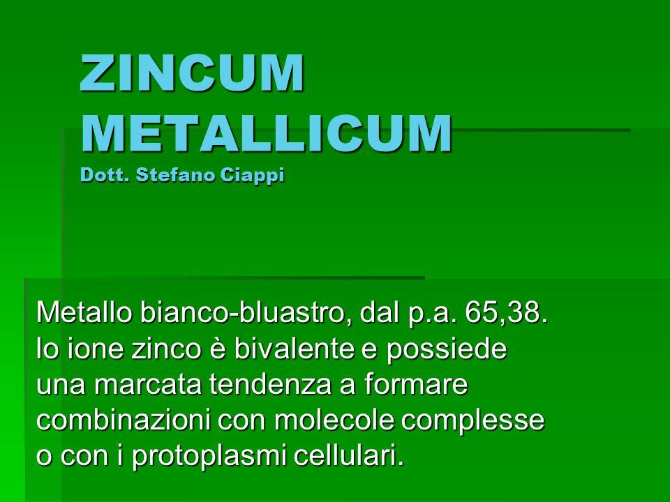 ZINCUM METALLICUM Dott. Stefano Ciappi Metallo bianco-bluastro, dal p.a. 65,38. lo ione zinco è bivalente e possiede una marcata tendenza a formare co