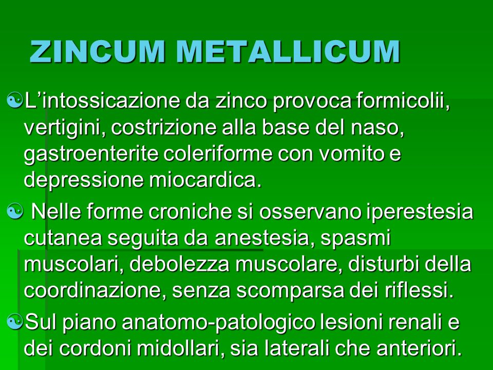 ZINCUM METALLICUM Lintossicazione da zinco provoca formicolii, vertigini, costrizione alla base del naso, gastroenterite coleriforme con vomito e depr