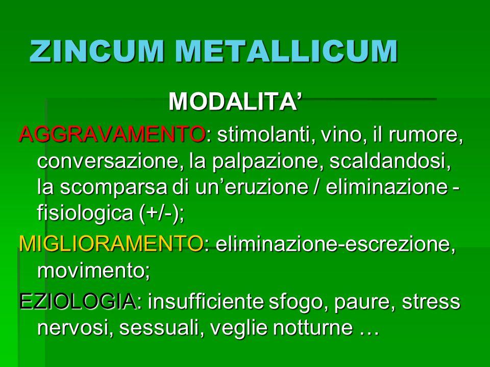 ZINCUM METALLICUM MODALITA MODALITA AGGRAVAMENTO: stimolanti, vino, il rumore, conversazione, la palpazione, scaldandosi, la scomparsa di uneruzione /