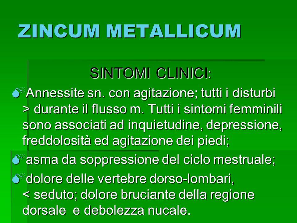 ZINCUM METALLICUM SINTOMI CLINICI : SINTOMI CLINICI : Annessite sn. con agitazione; tutti i disturbi > durante il flusso m. Tutti i sintomi femminili