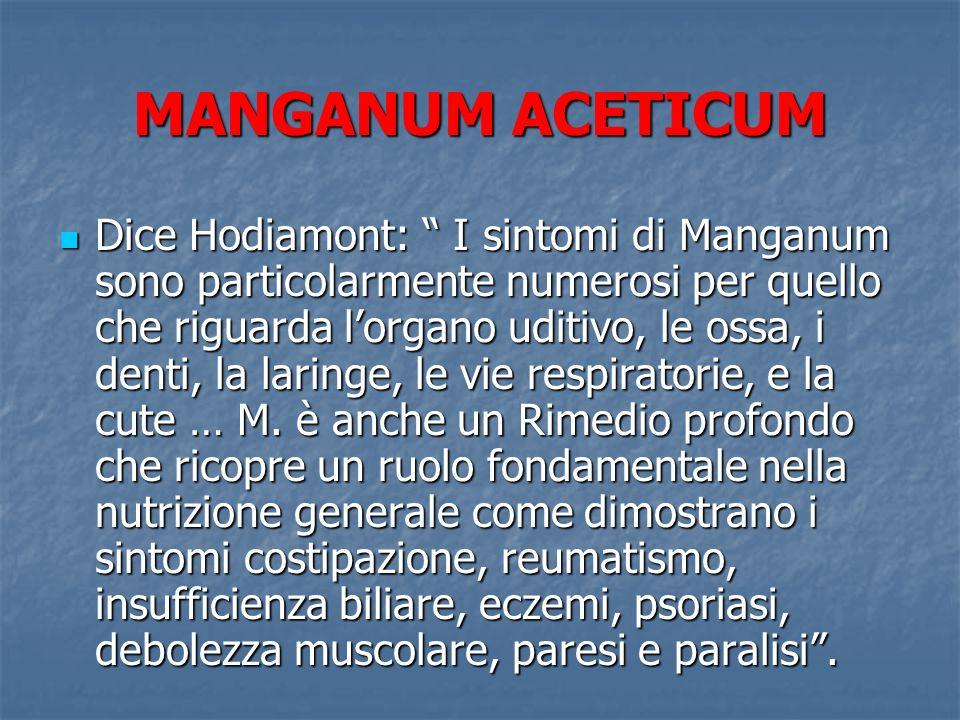 MANGANUM ACETICUM Dice Hodiamont: I sintomi di Manganum sono particolarmente numerosi per quello che riguarda lorgano uditivo, le ossa, i denti, la la