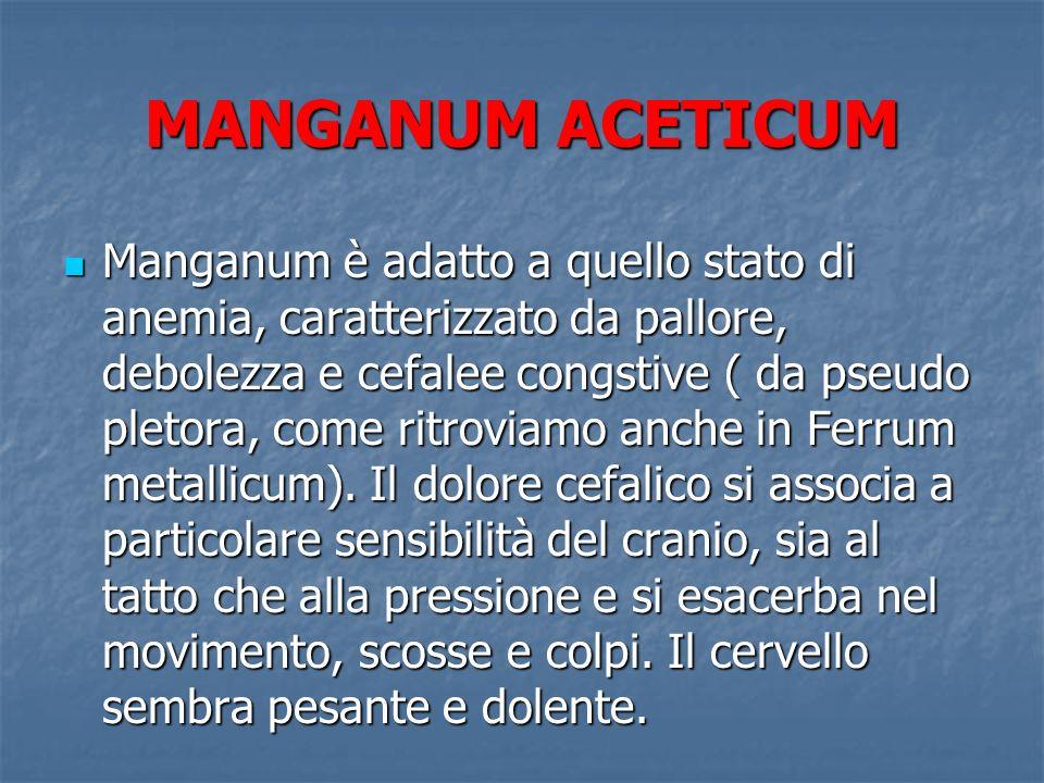 MANGANUM ACETICUM Manganum è adatto a quello stato di anemia, caratterizzato da pallore, debolezza e cefalee congstive ( da pseudo pletora, come ritro