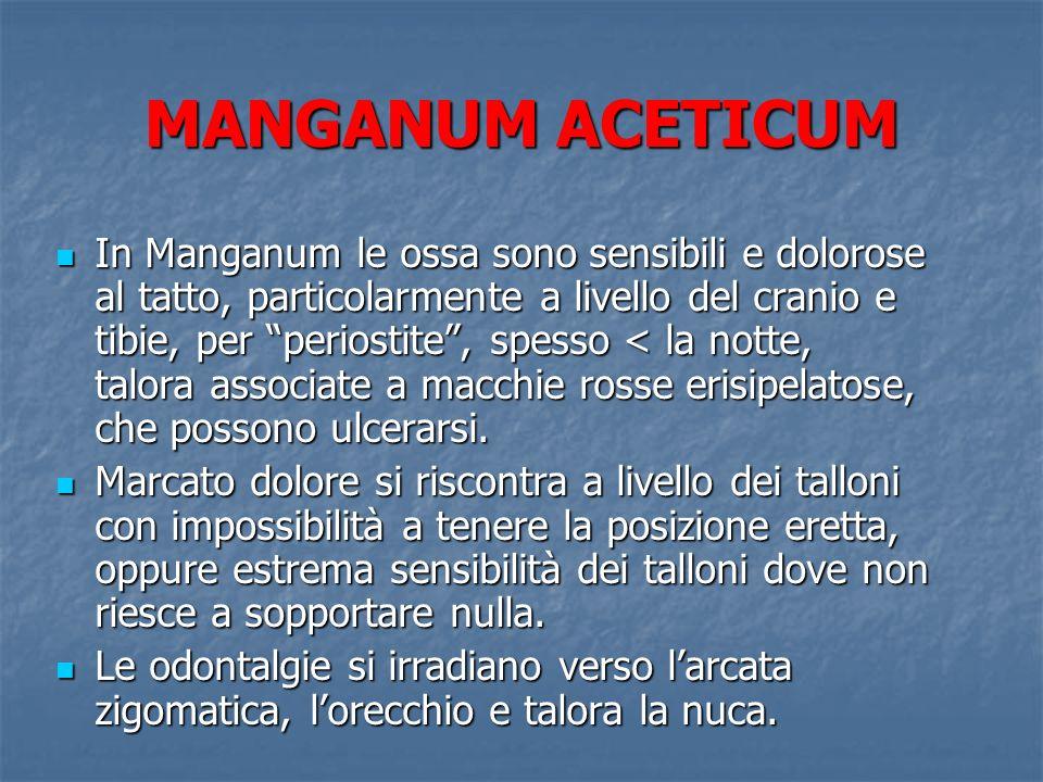 MANGANUM ACETICUM In Manganum le ossa sono sensibili e dolorose al tatto, particolarmente a livello del cranio e tibie, per periostite, spesso < la no