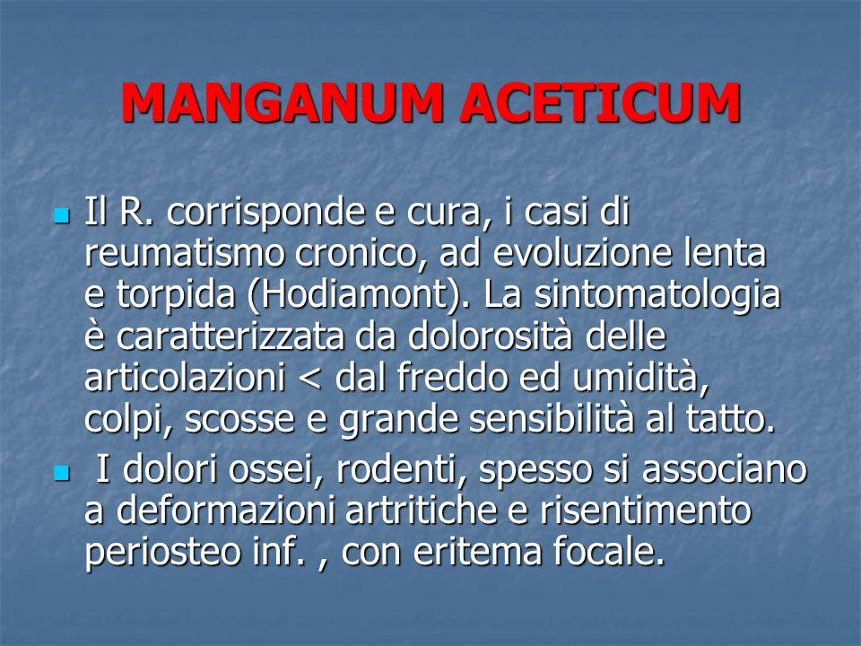 MANGANUM ACETICUM Il R. corrisponde e cura, i casi di reumatismo cronico, ad evoluzione lenta e torpida (Hodiamont). La sintomatologia è caratterizzat