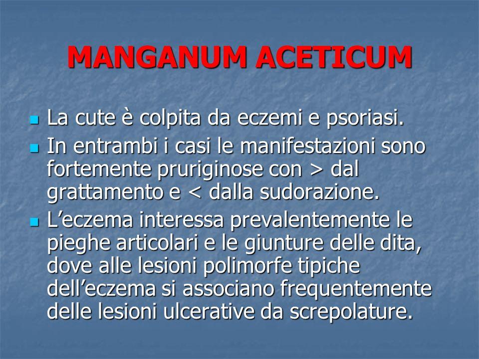 MANGANUM ACETICUM La cute è colpita da eczemi e psoriasi. La cute è colpita da eczemi e psoriasi. In entrambi i casi le manifestazioni sono fortemente