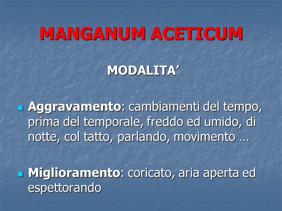 MANGANUM ACETICUM MODALITA MODALITA Aggravamento: cambiamenti del tempo, prima del temporale, freddo ed umido, di notte, col tatto, parlando, moviment