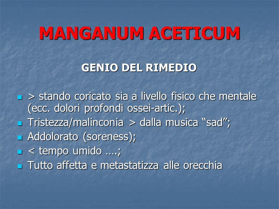 MANGANUM ACETICUM GENIO DEL RIMEDIO GENIO DEL RIMEDIO > stando coricato sia a livello fisico che mentale (ecc. dolori profondi ossei-artic.); > stando