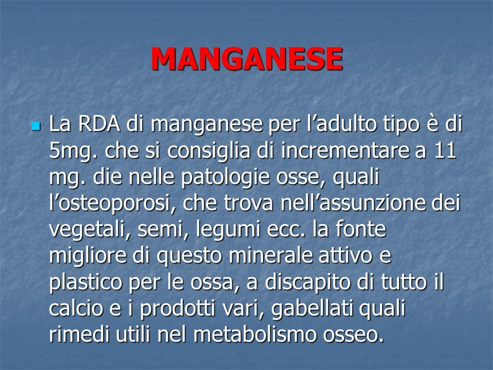 MANGANESE La RDA di manganese per ladulto tipo è di 5mg. che si consiglia di incrementare a 11 mg. die nelle patologie osse, quali losteoporosi, che t