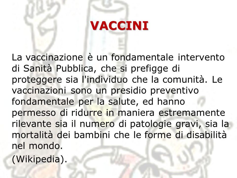 VACCINI La vaccinazione è un fondamentale intervento di Sanità Pubblica, che si prefigge di proteggere sia l'individuo che la comunità. Le vaccinazion
