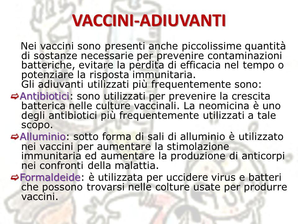VACCINI-ADIUVANTI Nei vaccini sono presenti anche piccolissime quantità di sostanze necessarie per prevenire contaminazioni batteriche, evitare la per