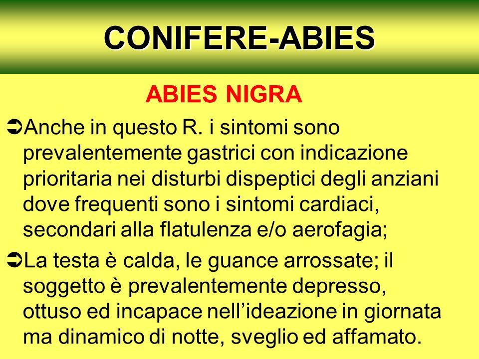 CONIFERE-ABIES ABIES NIGRA Anche in questo R. i sintomi sono prevalentemente gastrici con indicazione prioritaria nei disturbi dispeptici degli anzian