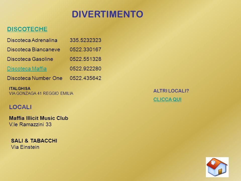 DIVERTIMENTO DISCOTECHE Discoteca Adrenalina335.5232323 Discoteca Biancaneve0522.330167 Discoteca Gasoline0522.551328 Discoteca Maffia0522.922280 Discoteca Number One0522.435642 ITALGHISA VIA GONZAGA 41 REGGIO EMILIA LOCALI Maffia Illicit Music Club V.le Ramazzini 33 SALI & TABACCHI Via Einstein ALTRI LOCALI.