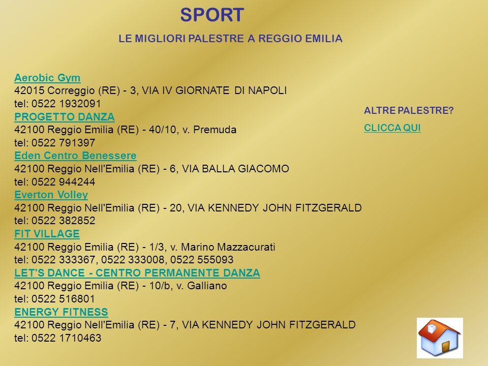 SPORT LE MIGLIORI PALESTRE A REGGIO EMILIA Aerobic Gym Aerobic Gym 42015 Correggio (RE) - 3, VIA IV GIORNATE DI NAPOLI tel: 0522 1932091 PROGETTO DANZA PROGETTO DANZA 42100 Reggio Emilia (RE) - 40/10, v.