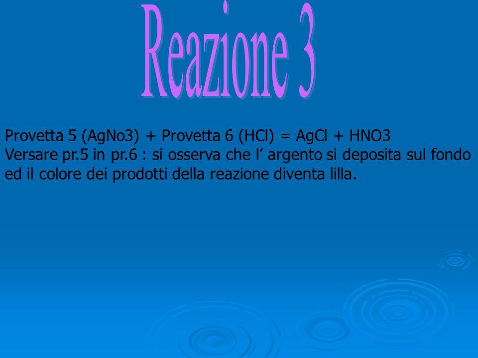 Provetta 5 (AgNo3) + Provetta 6 (HCl) = AgCl + HNO3 Versare pr.5 in pr.6 : si osserva che l argento si deposita sul fondo ed il colore dei prodotti de