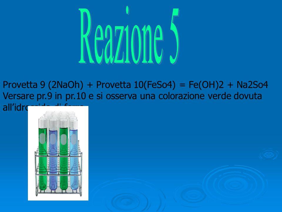 Provetta 9 (2NaOh) + Provetta 10(FeSo4) = Fe(OH)2 + Na2So4 Versare pr.9 in pr.10 e si osserva una colorazione verde dovuta allidrossido di ferro.