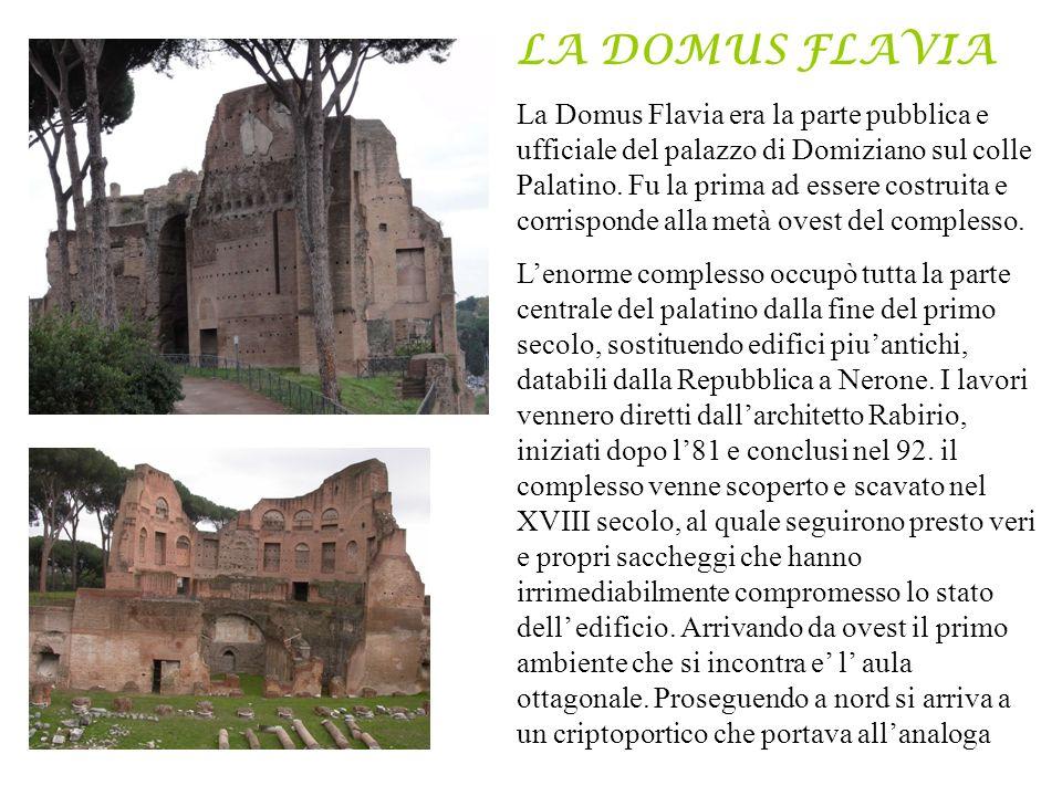 LA DOMUS FLAVIA La Domus Flavia era la parte pubblica e ufficiale del palazzo di Domiziano sul colle Palatino. Fu la prima ad essere costruita e corri