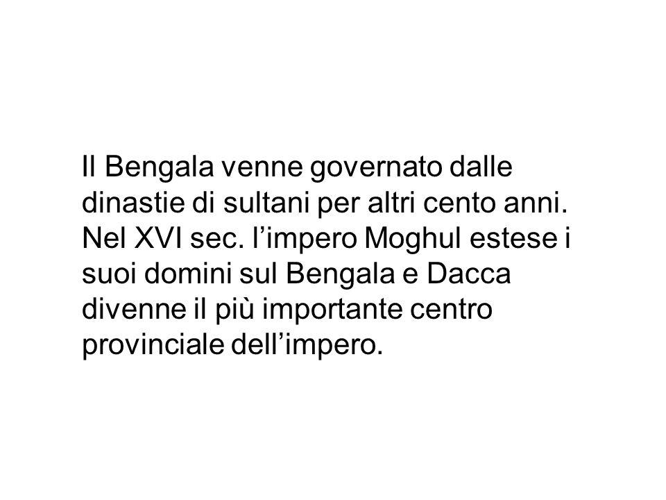 Il Bengala venne governato dalle dinastie di sultani per altri cento anni. Nel XVI sec. limpero Moghul estese i suoi domini sul Bengala e Dacca divenn