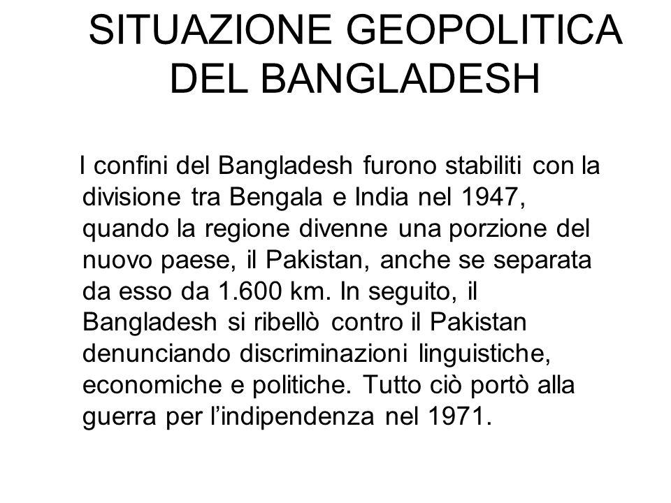 SITUAZIONE GEOPOLITICA DEL BANGLADESH I confini del Bangladesh furono stabiliti con la divisione tra Bengala e India nel 1947, quando la regione diven
