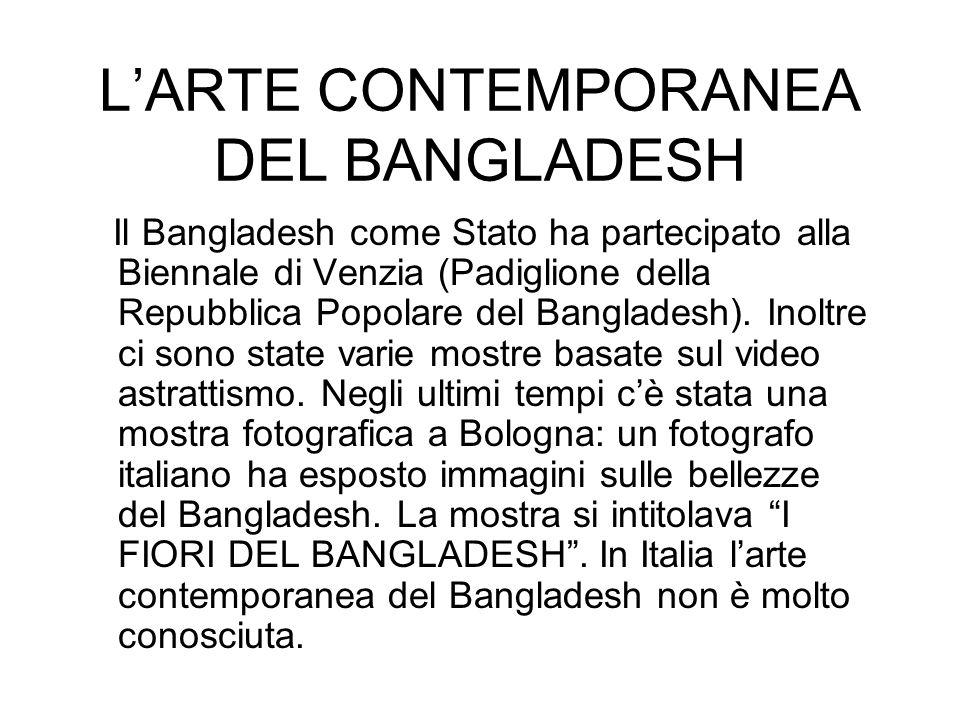 LARTE CONTEMPORANEA DEL BANGLADESH Il Bangladesh come Stato ha partecipato alla Biennale di Venzia (Padiglione della Repubblica Popolare del Banglades