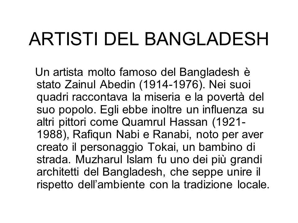 ARTISTI DEL BANGLADESH Un artista molto famoso del Bangladesh è stato Zainul Abedin (1914-1976). Nei suoi quadri raccontava la miseria e la povertà de