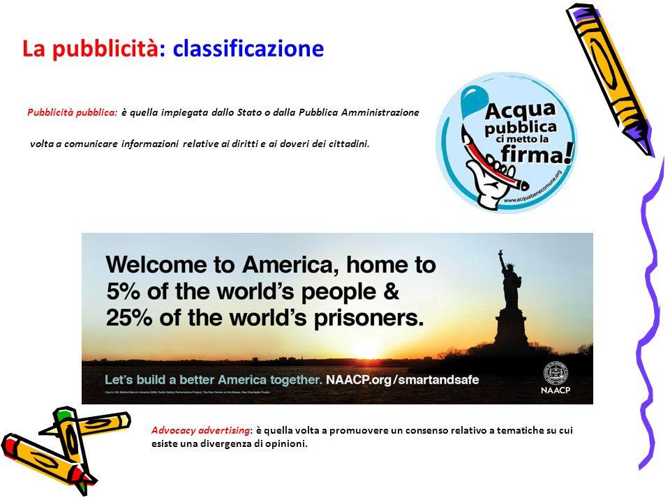 La pubblicità: classificazione Pubblicità pubblica: è quella impiegata dallo Stato o dalla Pubblica Amministrazione volta a comunicare informazioni re