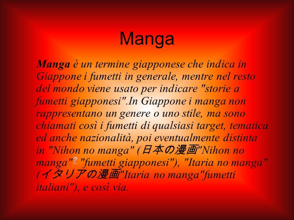 Manga Manga è un termine giapponese che indica in Giappone i fumetti in generale, mentre nel resto del mondo viene usato per indicare storie a fumetti giapponesi .In Giappone i manga non rappresentano un genere o uno stile, ma sono chiamati così i fumetti di qualsiasi target, tematica ed anche nazionalità, poi eventualmente distinta in Nihon no manga ( Nihon no manga .