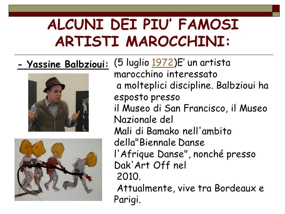 ALCUNI DEI PIU FAMOSI ARTISTI MAROCCHINI: - Yassine Balbzioui: (5 luglio 1972)E un artista marocchino interessato1972 a molteplici discipline. Balbzio