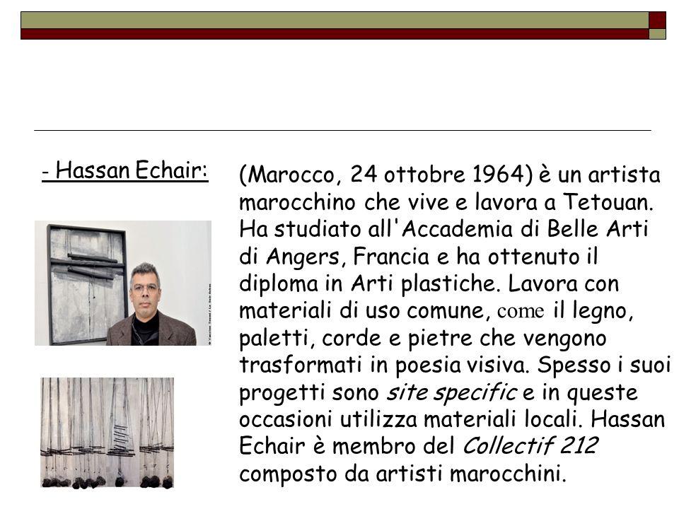 (Marocco, 24 ottobre 1964) è un artista marocchino che vive e lavora a Tetouan. Ha studiato all'Accademia di Belle Arti di Angers, Francia e ha ottenu
