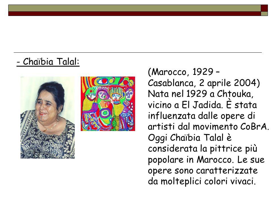 - Chaïbia Talal: (Marocco, 1929 – Casablanca, 2 aprile 2004) Nata nel 1929 a Chtouka, vicino a El Jadida. È stata influenzata dalle opere di artisti d