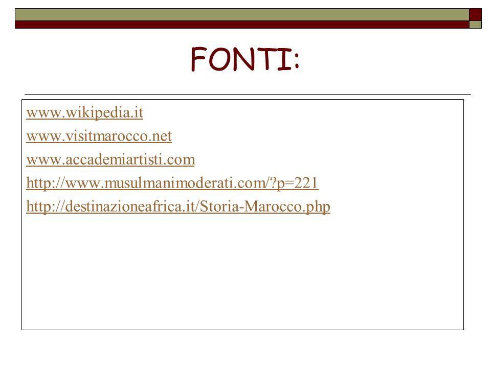 FONTI: www.wikipedia.it www.visitmarocco.net www.accademiartisti.com http://www.musulmanimoderati.com/?p=221 http://destinazioneafrica.it/Storia-Maroc