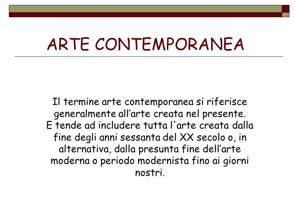 ARTE CONTEMPORANEA Il termine arte contemporanea si riferisce generalmente allarte creata nel presente. E tende ad includere tutta l'arte creata dalla