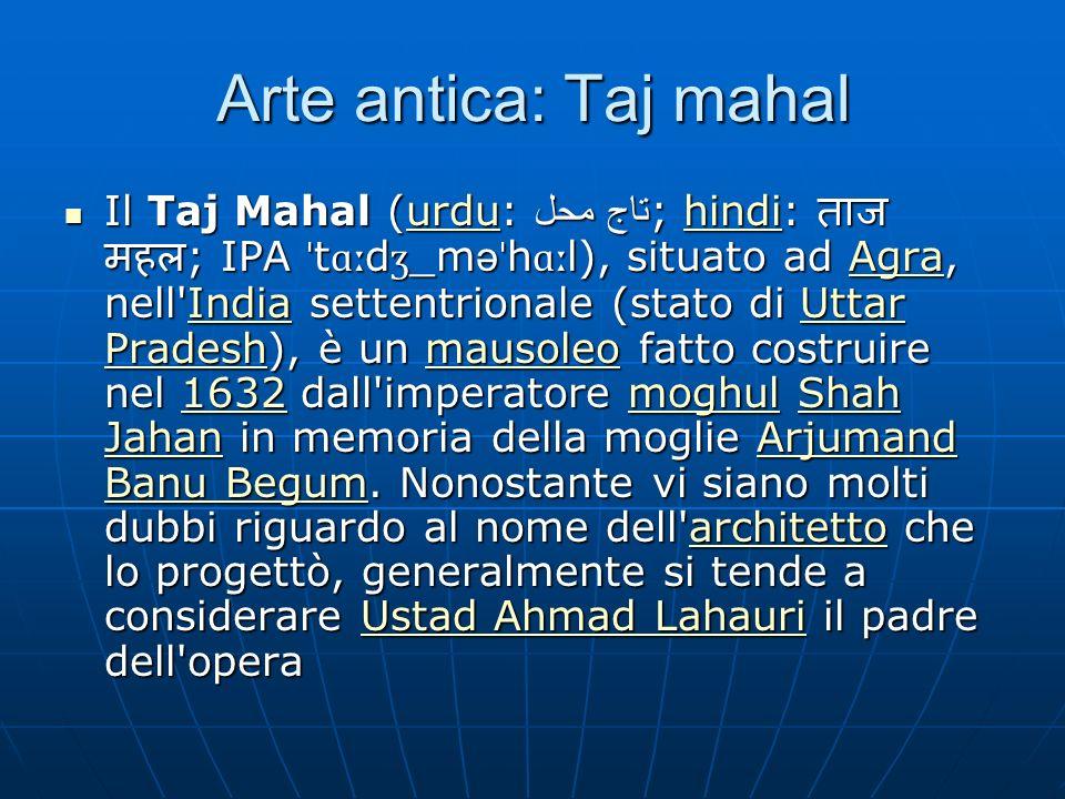 Arte antica: Taj mahal Il Taj Mahal (urdu: تاج محل ; hindi: ; IPA ˈ t ɑː d ʒ _m ə ˈ h ɑː l), situato ad Agra, nell India settentrionale (stato di Uttar Pradesh), è un mausoleo fatto costruire nel 1632 dall imperatore moghul Shah Jahan in memoria della moglie Arjumand Banu Begum.