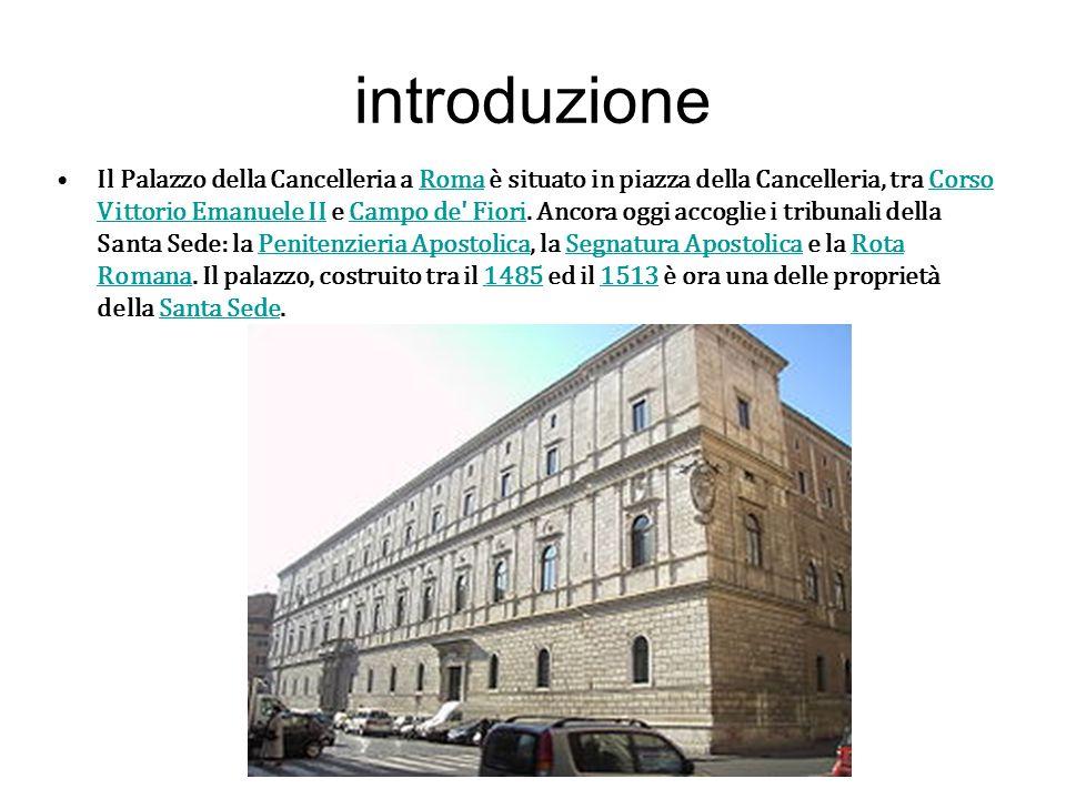 introduzione Il Palazzo della Cancelleria a Roma è situato in piazza della Cancelleria, tra Corso Vittorio Emanuele II e Campo de' Fiori. Ancora oggi