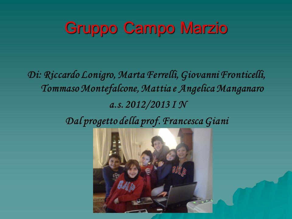 Gruppo Campo Marzio Di: Riccardo Lonigro, Marta Ferrelli, Giovanni Fronticelli, Tommaso Montefalcone, Mattia e Angelica Manganaro a.s. 2012/2013 I N D