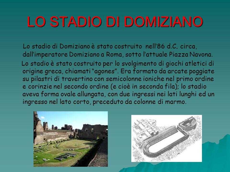 LO STADIO DI DOMIZIANO Lo stadio di Domiziano è stato costruito nell86 d.C. circa, dallimperatore Domiziano a Roma, sotto lattuale Piazza Navona. Lo s