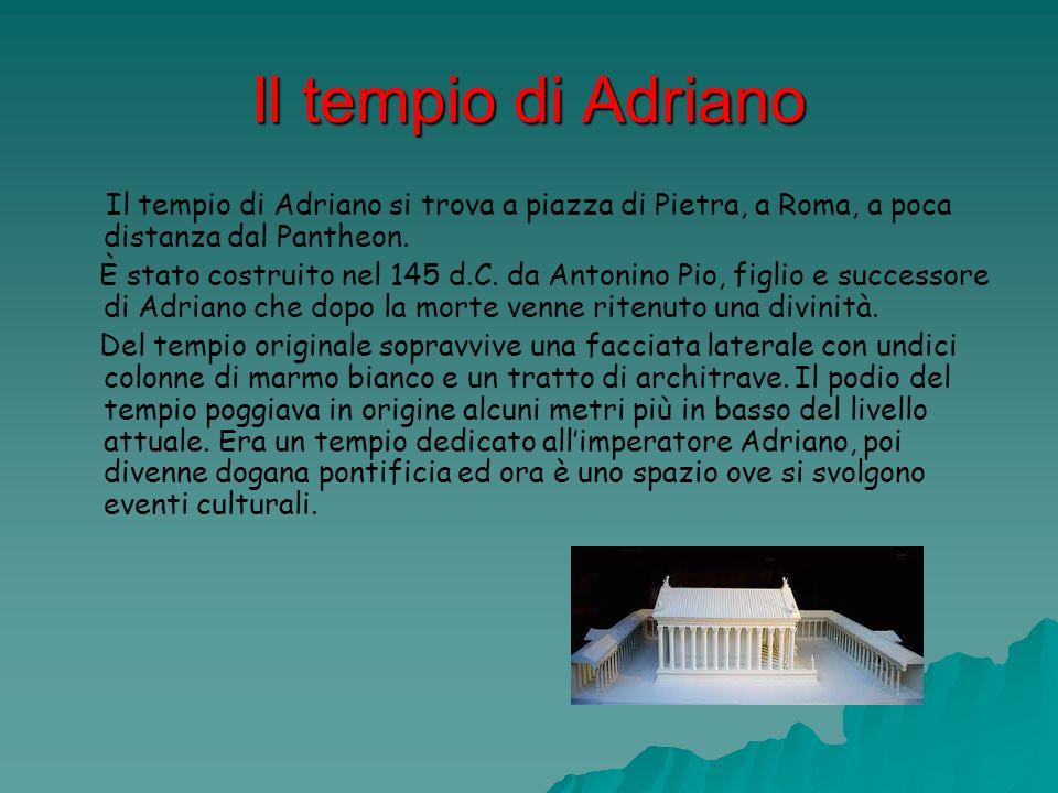 Il tempio di Adriano Il tempio di Adriano si trova a piazza di Pietra, a Roma, a poca distanza dal Pantheon. È stato costruito nel 145 d.C. da Antonin